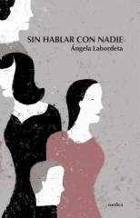 """ÁNGELA LABORDETA PRESENTA SU NUEVA NOVELA """"SIN HABLAR CON NADIE"""" EDITADA POR XÓRDICA. MAÑANA VIERNES 9 EN LA LIBRERÍA LOS PORTADORES DE SUEÑOS, A LAS 20,30 H."""